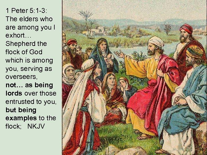 1 Peter 5: 1 -3: The elders who are among you I exhort… Shepherd