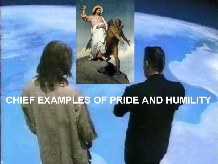 CHIEF EXAMPLES OF PRIDE AND HUMILITY