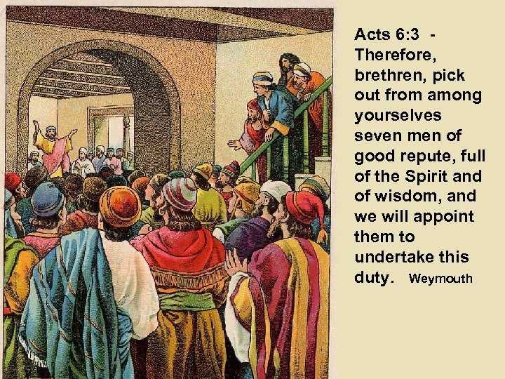 Acts 6: 3 Therefore, brethren, pick out from among yourselves seven men of good