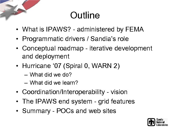 Outline • What is IPAWS? - administered by FEMA • Programmatic drivers / Sandia's