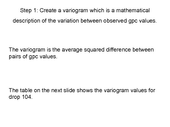 Step 1: Create a variogram which is a mathematical description of the variation between