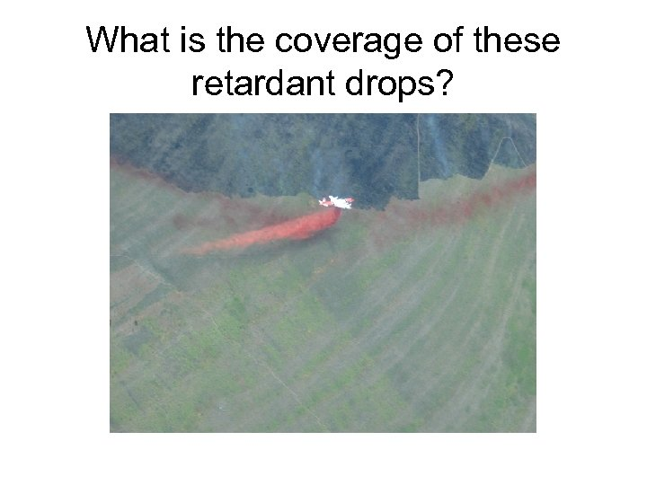 What is the coverage of these retardant drops?