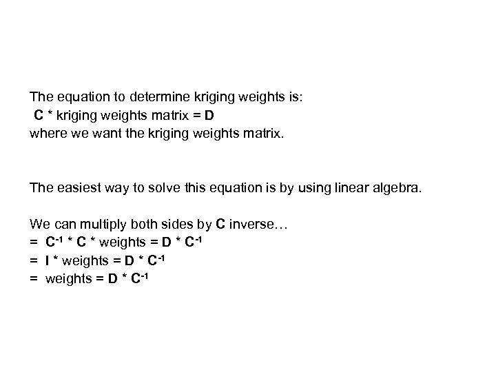 The equation to determine kriging weights is: C * kriging weights matrix = D