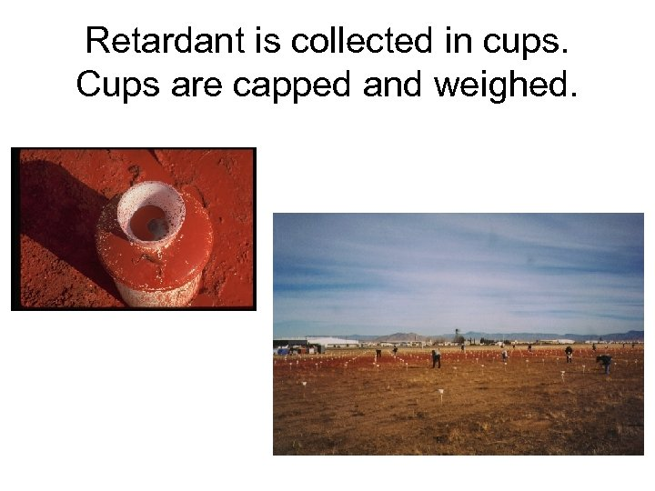 Retardant is collected in cups. Cups are capped and weighed.
