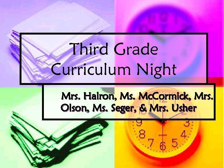 Third Grade Curriculum Night Mrs. Halron, Ms. Mc. Cormick, Mrs. Olson, Ms. Seger, &