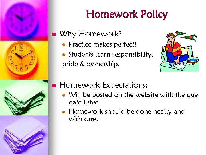 Homework Policy n Why Homework? Practice makes perfect! l Students learn responsibility, pride &