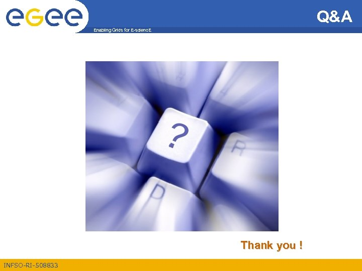 Q&A Enabling Grids for E-scienc. E Thank you ! INFSO-RI-508833