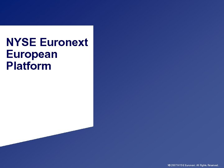 NYSE Euronext European Platform 1© 2007 NYSE Euronext. All Rights Reserved.
