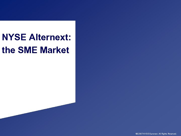 NYSE Alternext: the SME Market 1© 2007 NYSE Euronext. All Rights Reserved.