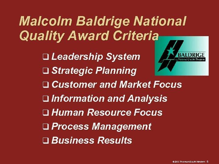Malcolm Baldrige National Quality Award Criteria q Leadership System q Strategic Planning q Customer