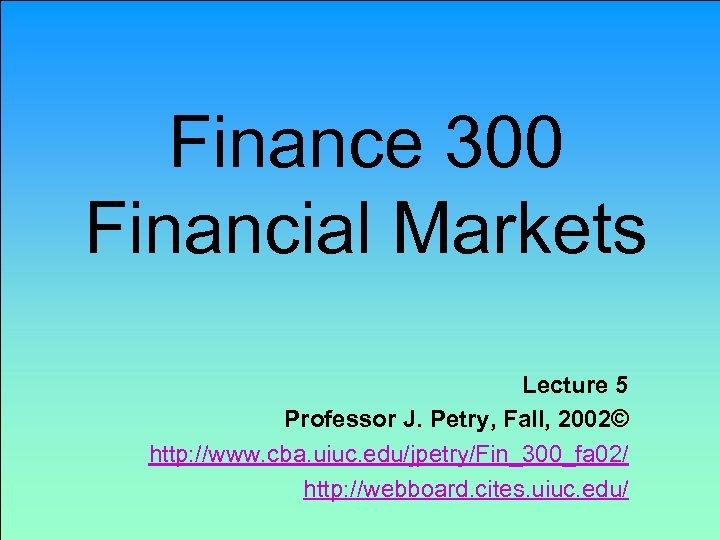 Finance 300 Financial Markets Lecture 5 Professor J. Petry, Fall, 2002© http: //www. cba.