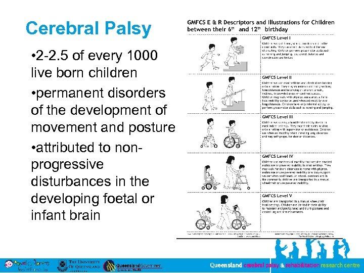 Cerebral Palsy • 2 -2. 5 of every 1000 live born children • permanent