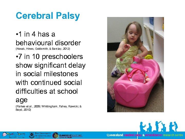 Cerebral Palsy • 1 in 4 has a behavioural disorder (Novak, Hines, Goldsmith, &