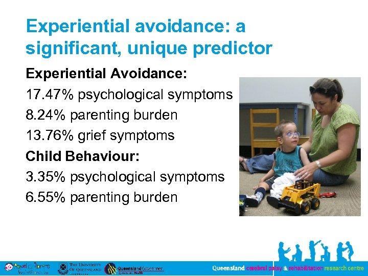 Experiential avoidance: a significant, unique predictor Experiential Avoidance: 17. 47% psychological symptoms 8. 24%