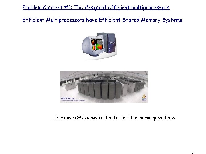 Problem Context #1: The design of efficient multiprocessors Efficient Multiprocessors have Efficient Shared Memory