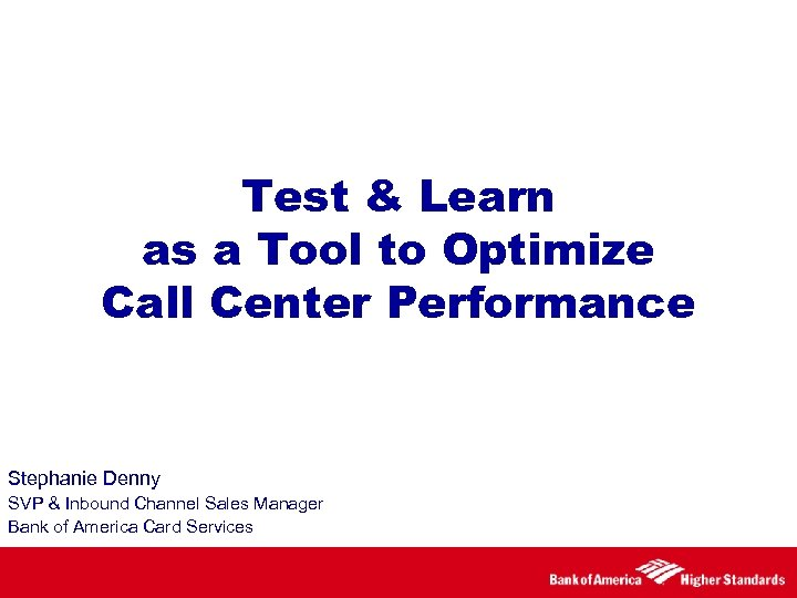 Test & Learn as a Tool to Optimize Call Center Performance Stephanie Denny SVP