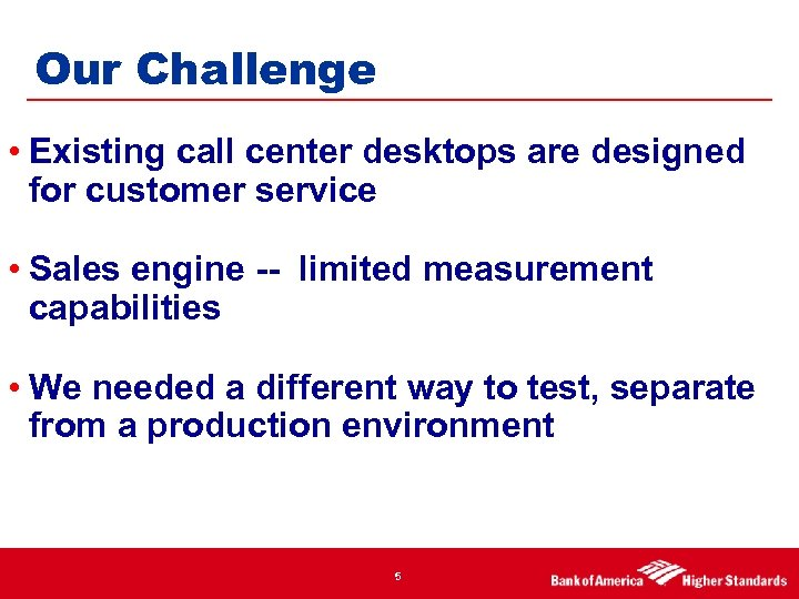 Our Challenge • Existing call center desktops are designed for customer service • Sales