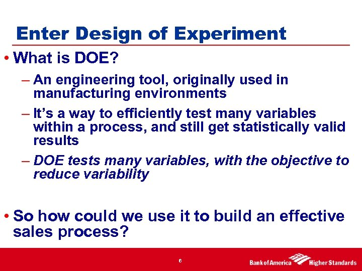 Enter Design of Experiment • What is DOE? – An engineering tool, originally used