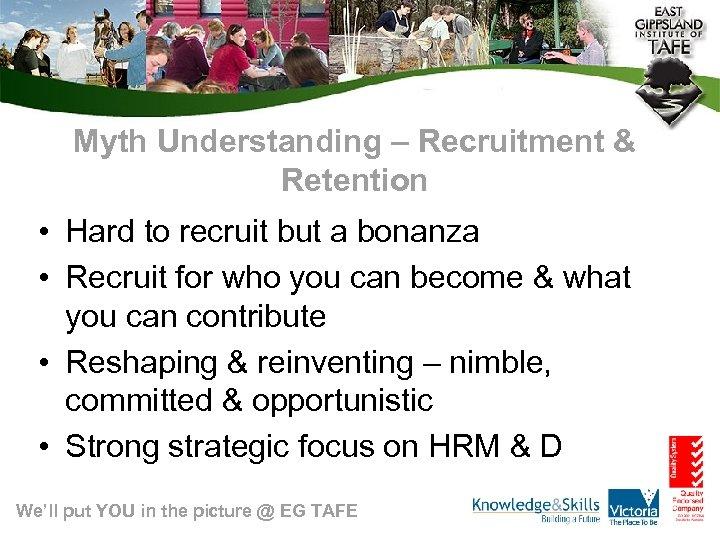 Myth Understanding – Recruitment & Retention • Hard to recruit but a bonanza •