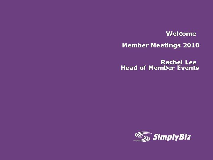 Welcome Member Meetings 2010 Rachel Lee Head of Member Events
