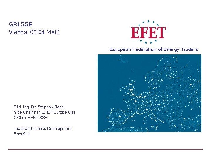 GRI SSE Vienna, 08. 04. 2008 European Federation of Energy Traders Dipl. Ing. Dr.