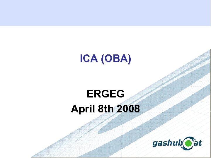 ICA (OBA) ERGEG April 8 th 2008