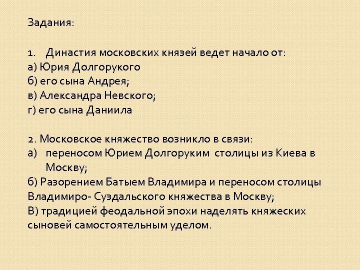 Задания: 1. Династия московских князей ведет начало от: а) Юрия Долгорукого б) его сына