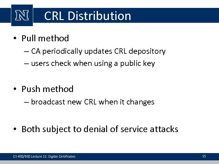 CRL Distribution • Pull method – CA periodically updates CRL depository – users check