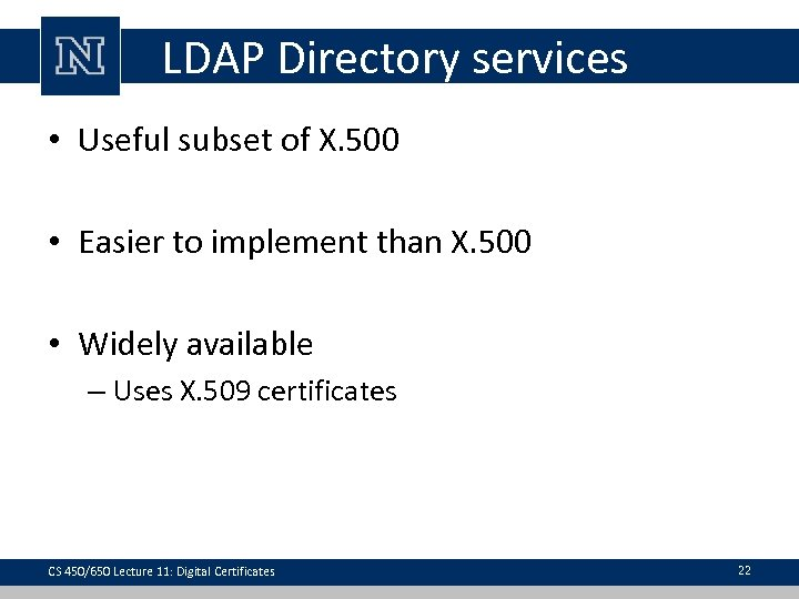 LDAP Directory services • Useful subset of X. 500 • Easier to implement than