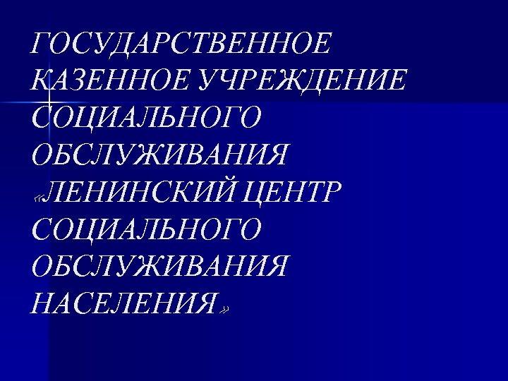 ГОСУДАРСТВЕННОЕ КАЗЕННОЕ УЧРЕЖДЕНИЕ СОЦИАЛЬНОГО ОБСЛУЖИВАНИЯ «ЛЕНИНСКИЙ ЦЕНТР СОЦИАЛЬНОГО ОБСЛУЖИВАНИЯ НАСЕЛЕНИЯ»