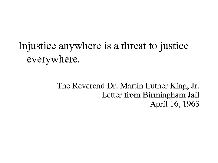 Injustice anywhere is a threat to justice everywhere. The Reverend Dr. Martin Luther King,