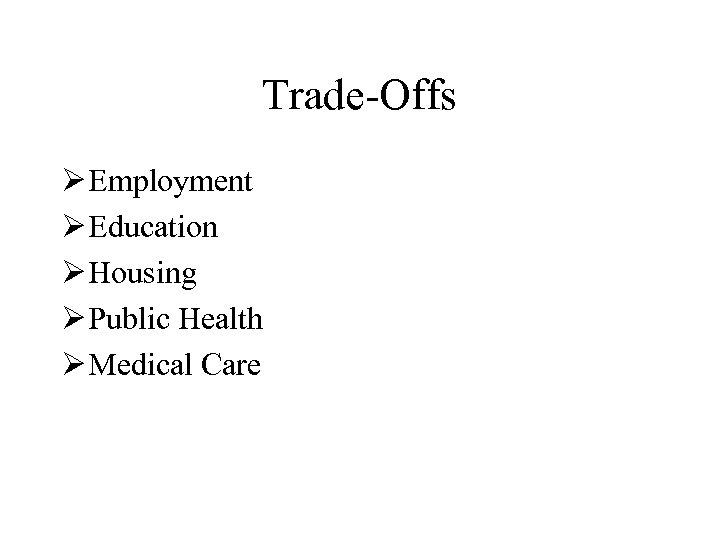 Trade-Offs Ø Employment Ø Education Ø Housing Ø Public Health Ø Medical Care