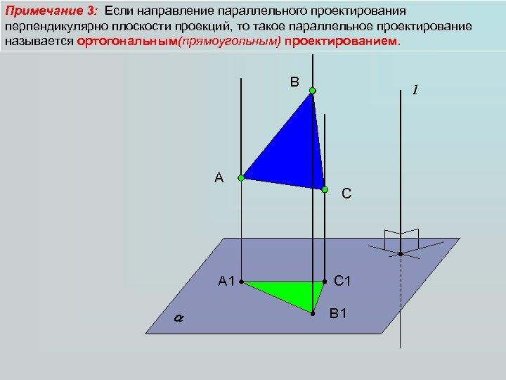 Примечание 3: Если направление параллельного проектирования перпендикулярно плоскости проекций, то такое параллельное проектирование называется