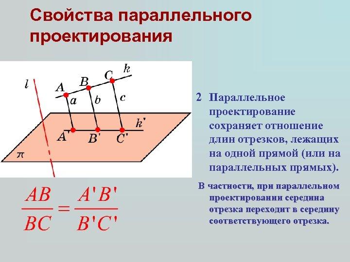 Свойства параллельного проектирования 2 Параллельное проектирование сохраняет отношение длин отрезков, лежащих на одной прямой