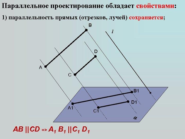 Параллельное проектирование обладает свойствами: 1) параллельность прямых (отрезков, лучей) сохраняется; B l D A