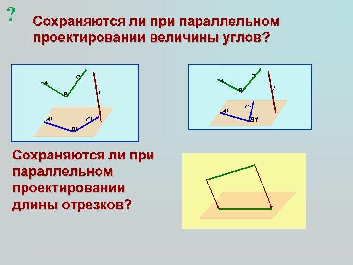 ? Сохраняются ли при параллельном проектировании величины углов? C A A 1 C 1