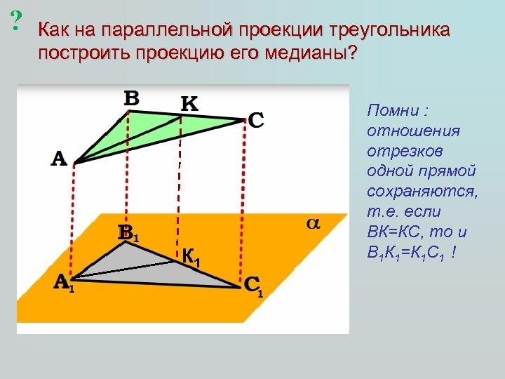 ? Как на параллельной проекции треугольника построить проекцию его медианы? К 1 Помни :