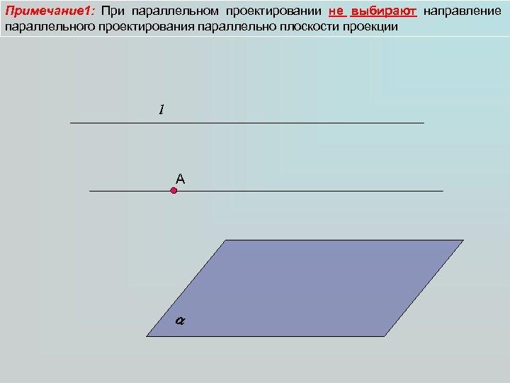 Примечание 1: При параллельном проектировании не выбирают направление параллельного проектирования параллельно плоскости проекции l