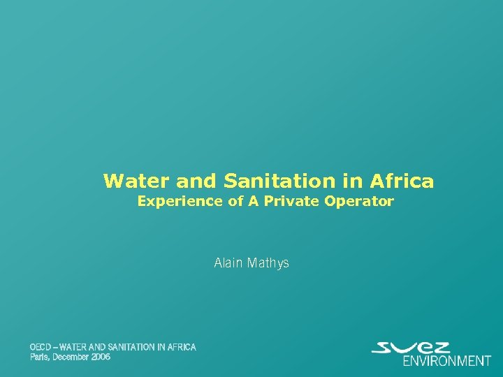Water and Sanitation in Africa Experience of A Private Operator Alain Mathys OECD –