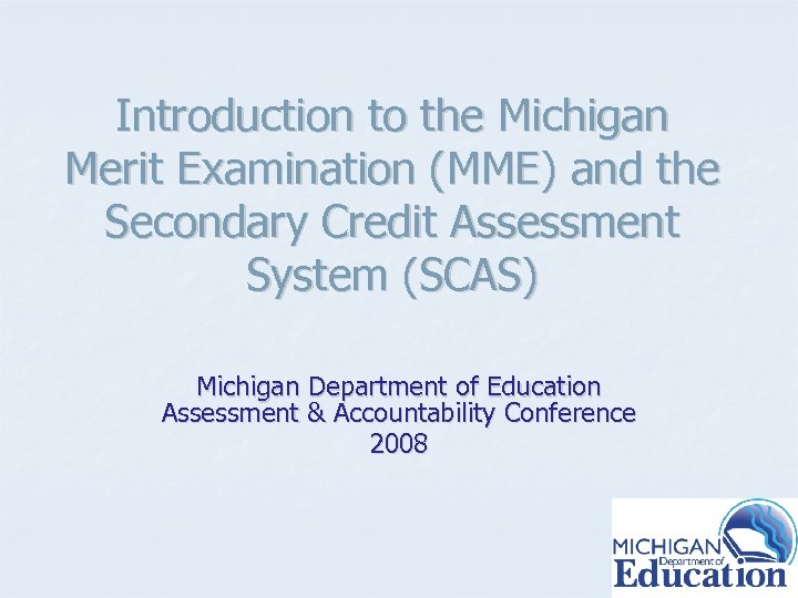 Introduction to the Michigan Merit Examination (MME) and the Secondary Credit Assessment System (SCAS)