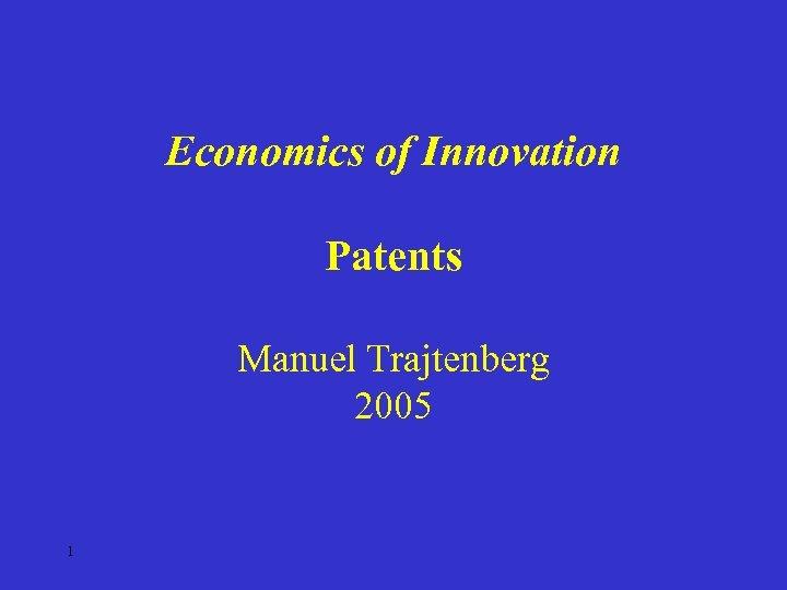 Economics of Innovation Patents Manuel Trajtenberg 2005 1