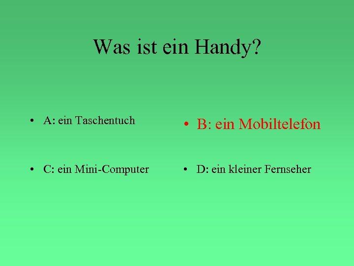Was ist ein Handy? • A: ein Taschentuch • B: ein Mobiltelefon • C: