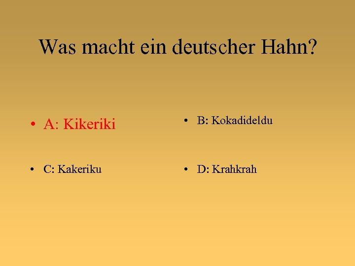 Was macht ein deutscher Hahn? • A: Kikeriki • B: Kokadideldu • C: Kakeriku