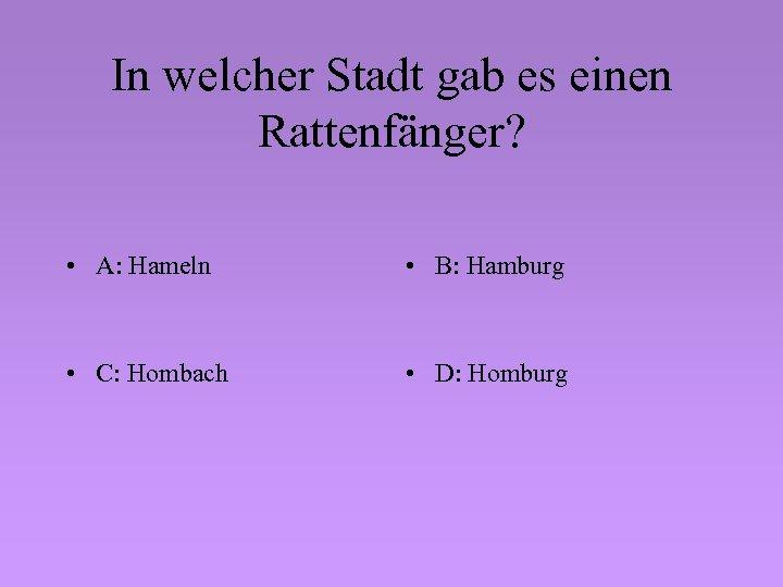 In welcher Stadt gab es einen Rattenfänger? • A: Hameln • B: Hamburg •