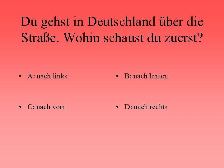 Du gehst in Deutschland über die Straße. Wohin schaust du zuerst? • A: nach