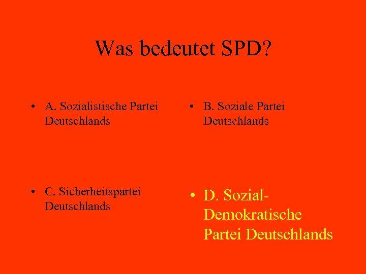 Was bedeutet SPD? • A. Sozialistische Partei Deutschlands • B. Soziale Partei Deutschlands •