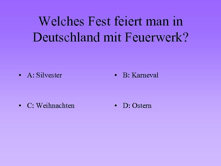 Welches Fest feiert man in Deutschland mit Feuerwerk? • A: Silvester • B: Karneval