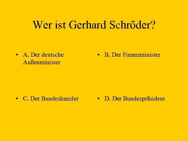 Wer ist Gerhard Schröder? • A. Der deutsche Außenminister • B. Der Finanzminister •