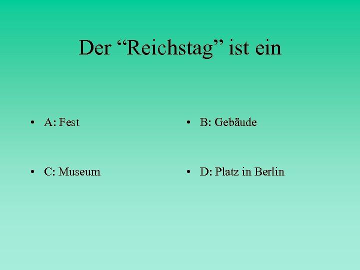"""Der """"Reichstag"""" ist ein • A: Fest • B: Gebäude • C: Museum •"""