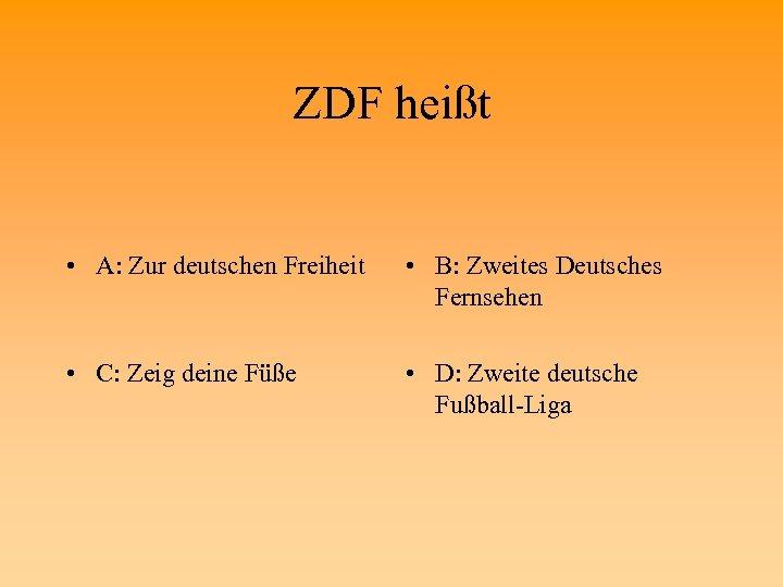 ZDF heißt • A: Zur deutschen Freiheit • B: Zweites Deutsches Fernsehen • C: